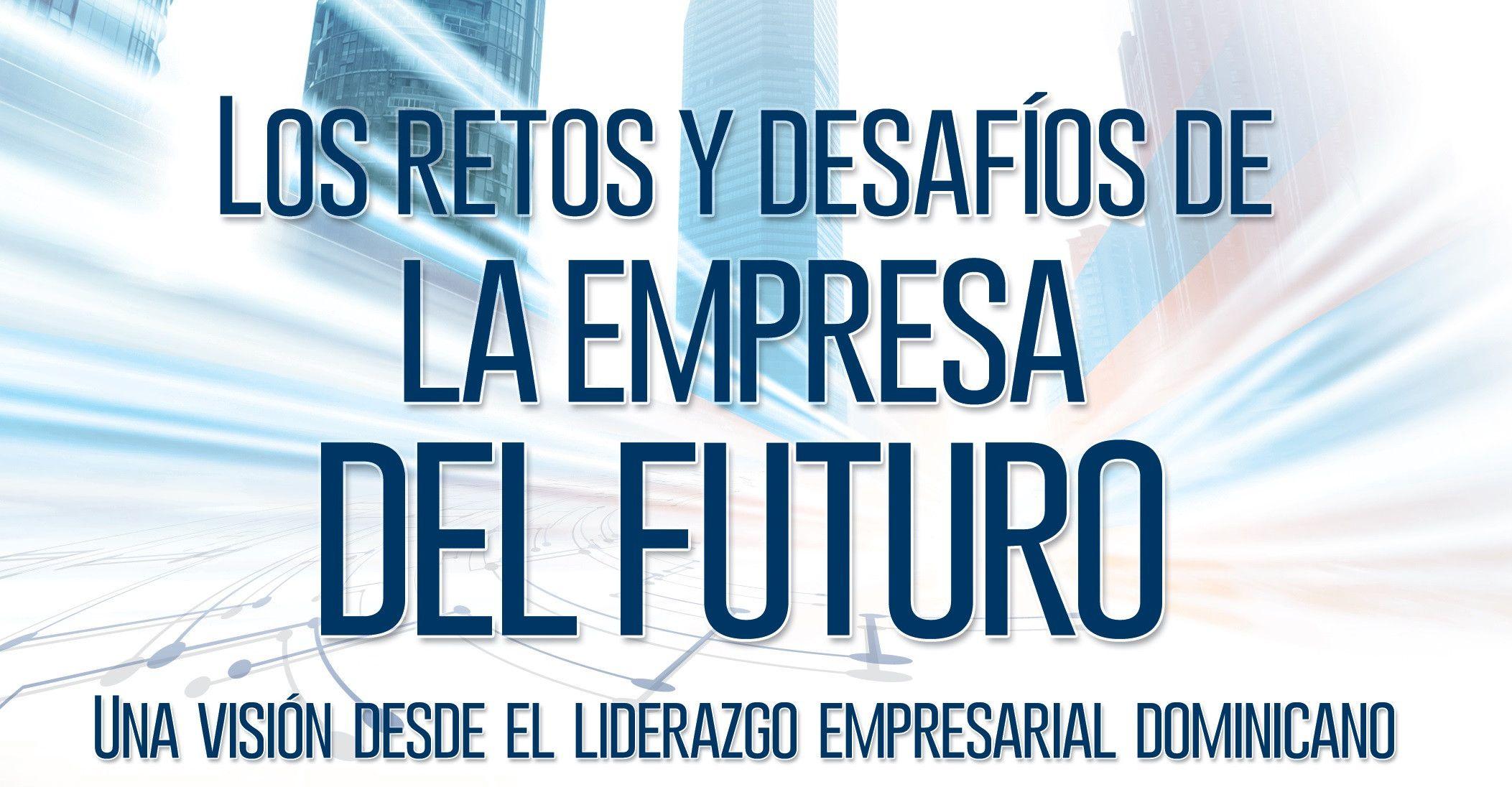 Los retos y desafíos de la empresa del futuro: Una VISION   DESDE EL LIDERAZGO EMPRESARIAL DOMINICANO