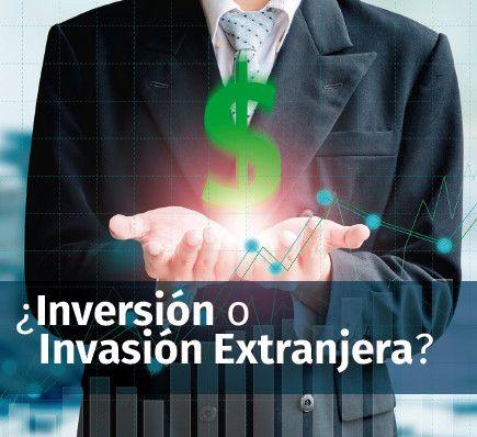 ¿Inversión o Invasión Extranjera?